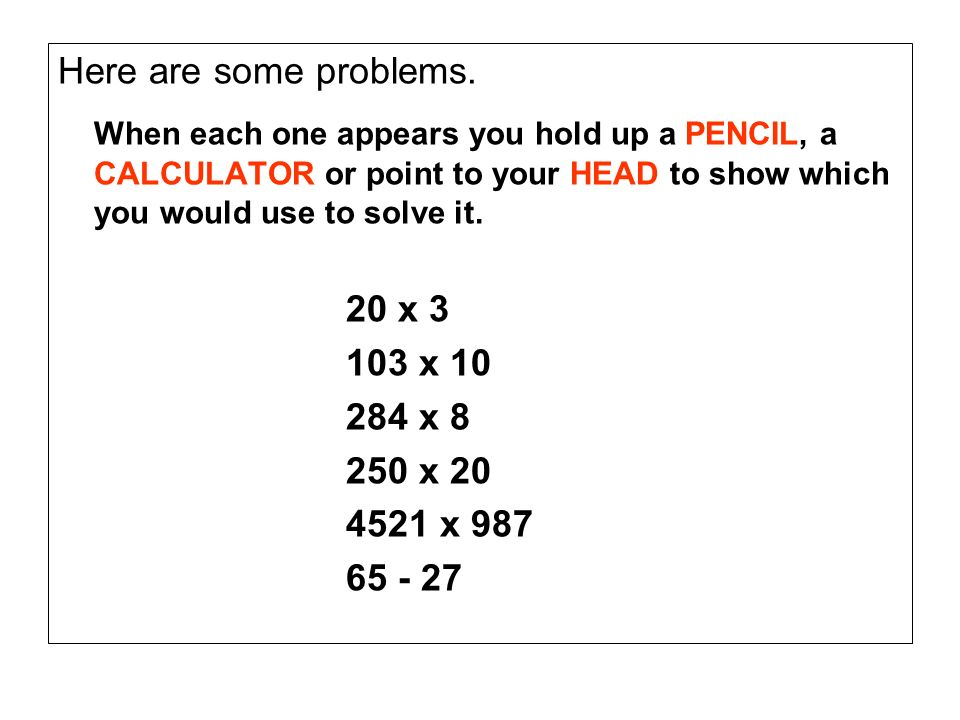 Here are some problems. When each one appears you hold up a PENCIL, a CALCULATOR or point to your HEAD to show which you would use to solve it. 20 x 3
