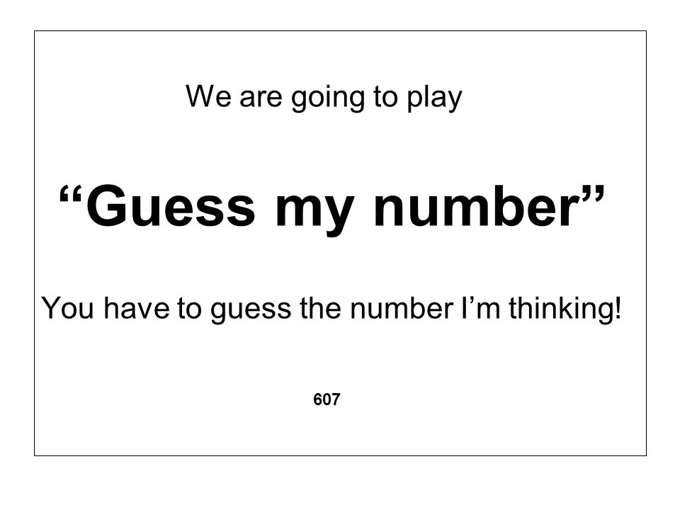 We are going to play Guess my number You have to guess the number Im thinking! 607