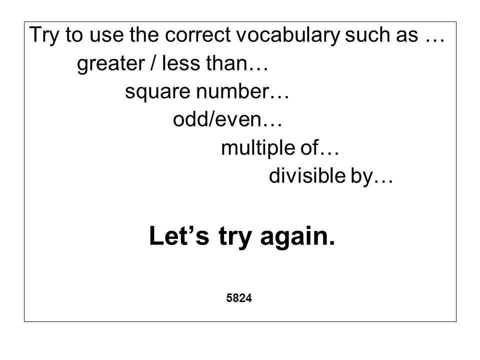 Try to use the correct vocabulary such as … greater / less than… square number… odd/even… multiple of… divisible by… Lets try again. 5824