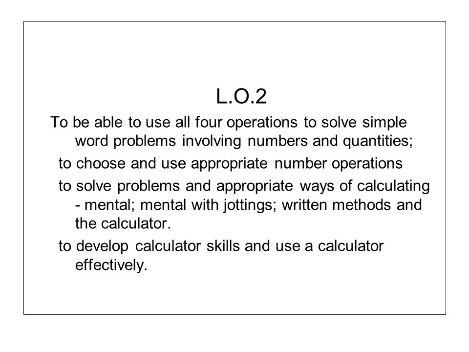 L.O.2 To be able to use all four operations to solve simple word problems involving numbers and quantities; to choose and use appropriate number opera