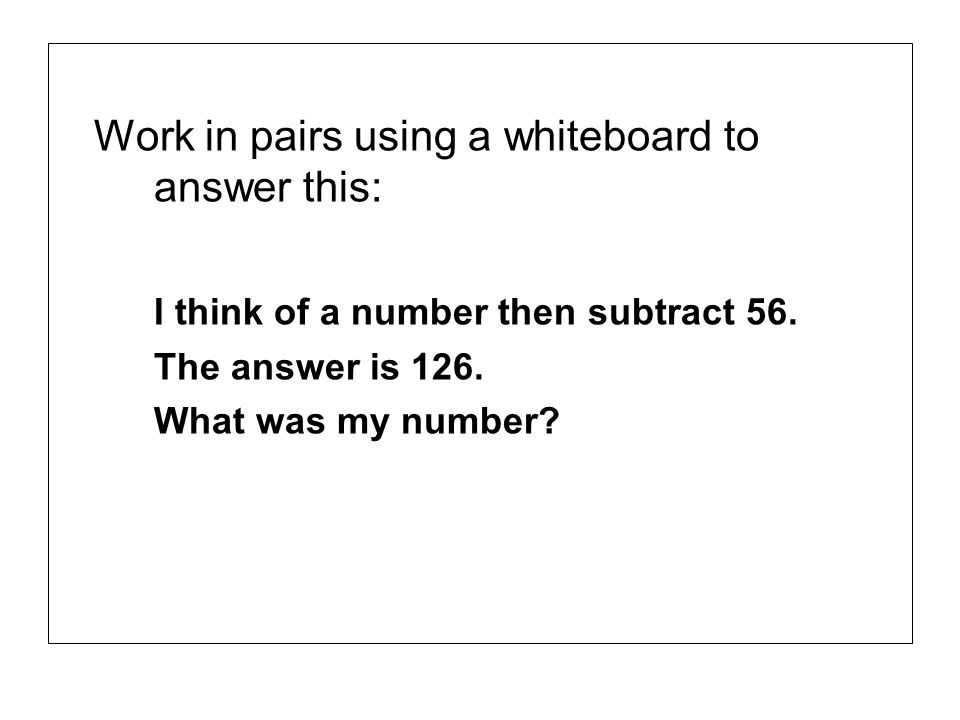 Work in pairs using a whiteboard to answer this: I think of a number then subtract 56. The answer is 126. What was my number?