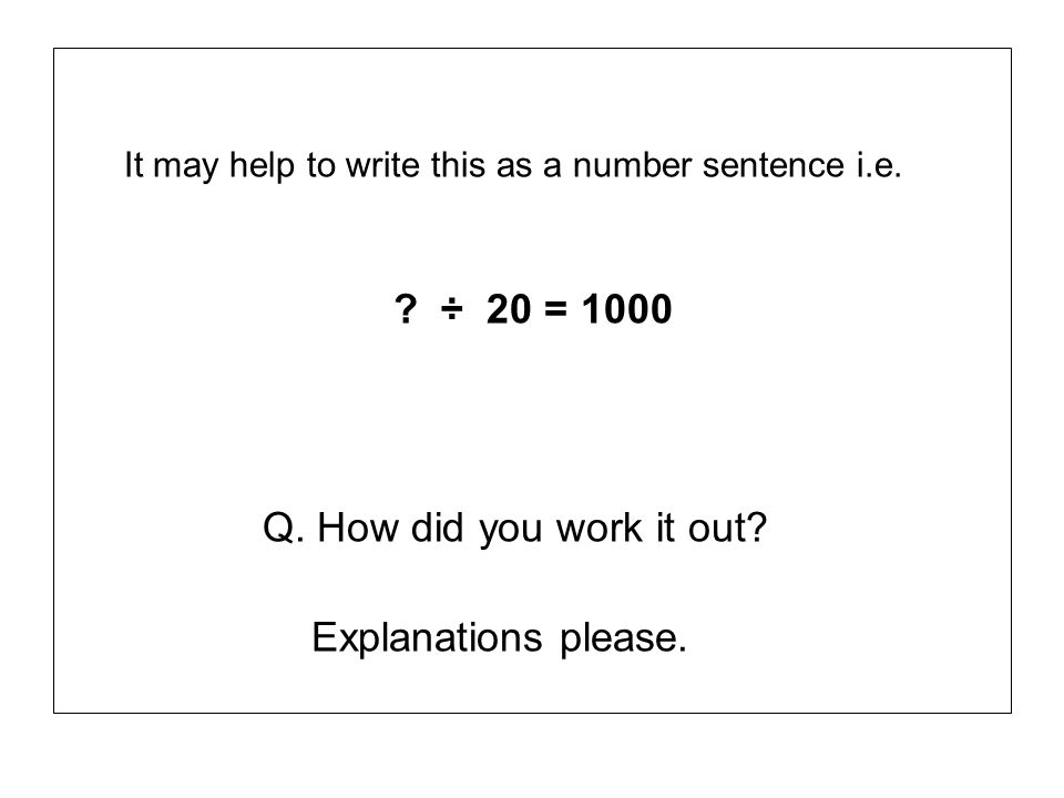 It may help to write this as a number sentence i.e. ? ÷ 20 = 1000 Q. How did you work it out? Explanations please.