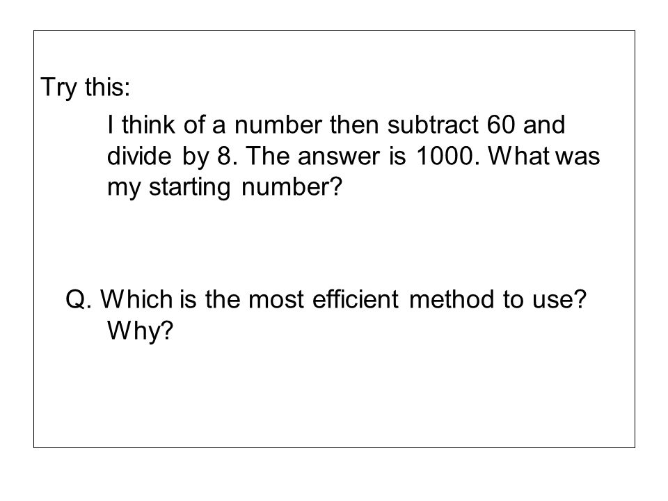 Try this: I think of a number then subtract 60 and divide by 8. The answer is 1000. What was my starting number? Q. Which is the most efficient method