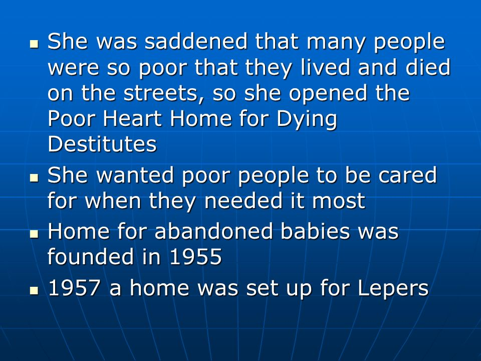 She was saddened that many people were so poor that they lived and died on the streets, so she opened the Poor Heart Home for Dying Destitutes She was saddened that many people were so poor that they lived and died on the streets, so she opened the Poor Heart Home for Dying Destitutes She wanted poor people to be cared for when they needed it most She wanted poor people to be cared for when they needed it most Home for abandoned babies was founded in 1955 Home for abandoned babies was founded in 1955 1957 a home was set up for Lepers 1957 a home was set up for Lepers