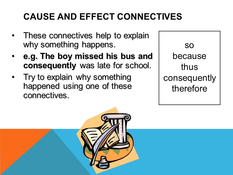 CAUSE AND EFFECT CONNECTIVES so because thus consequently therefore These connectives help to explain why something happens.These connectives help to