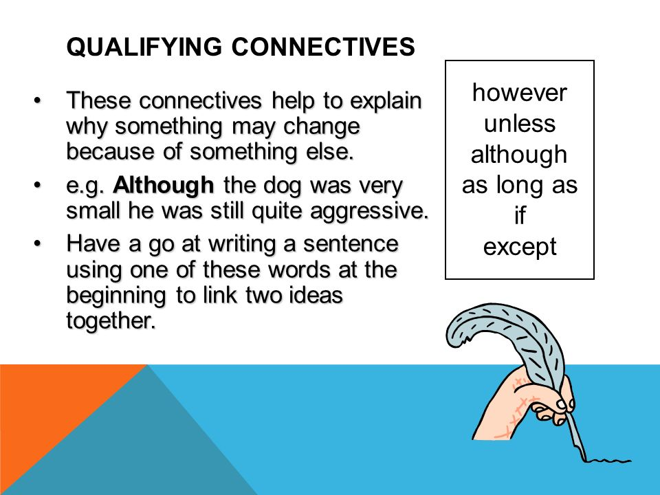 QUALIFYING CONNECTIVES however unless although as long as if except These connectives help to explain why something may change because of something el