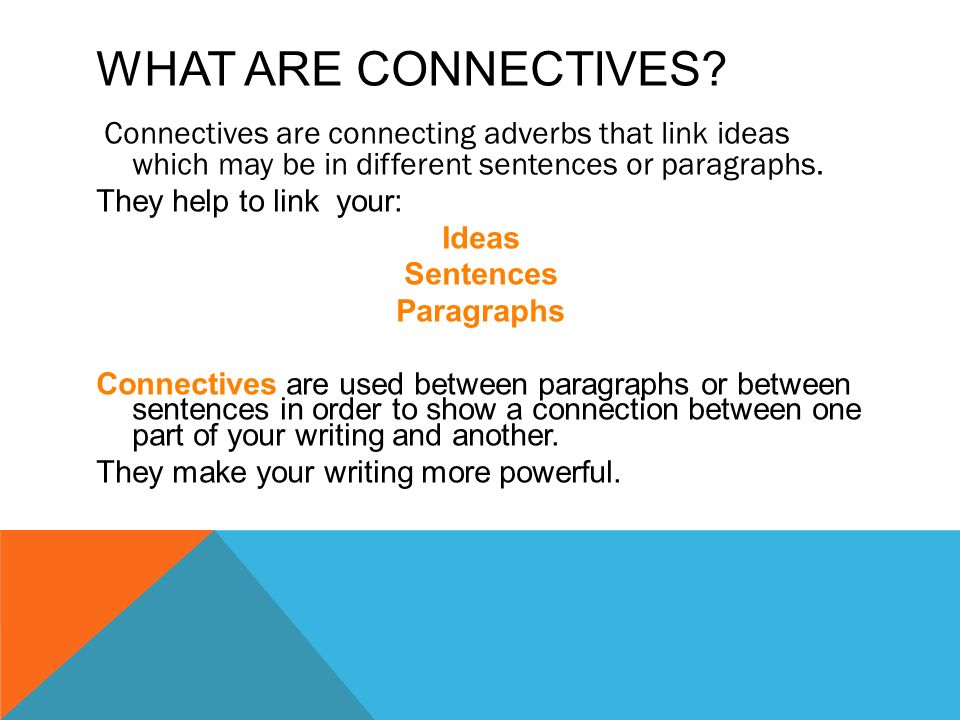 WHAT ARE CONNECTIVES? Connectives are connecting adverbs that link ideas which may be in different sentences or paragraphs. They help to link your: Id