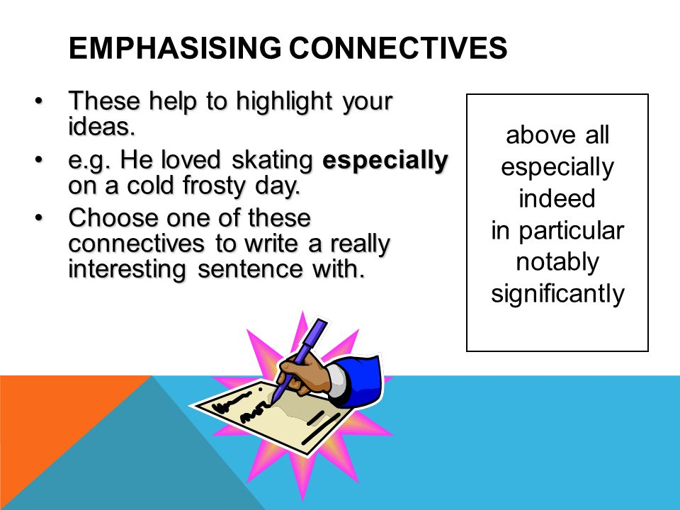 EMPHASISING CONNECTIVES These help to highlight your ideas.These help to highlight your ideas. e.g. He loved skating especially on a cold frosty day.e
