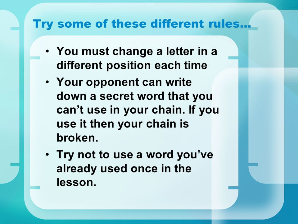 Try some of these different rules… You must change a letter in a different position each time Your opponent can write down a secret word that you cant use in your chain.