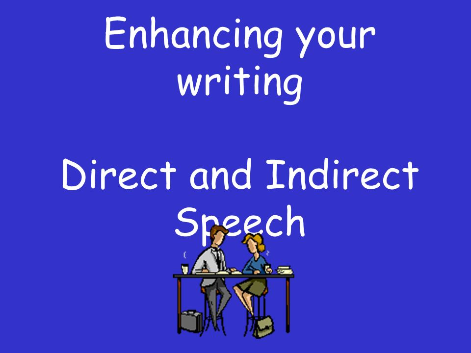 Enhancing your writing Direct and Indirect Speech