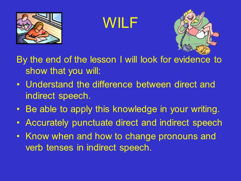 WILF By the end of the lesson I will look for evidence to show that you will: Understand the difference between direct and indirect speech.