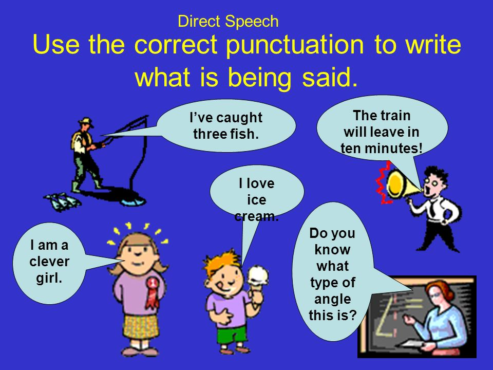 Use the correct punctuation to write what is being said.