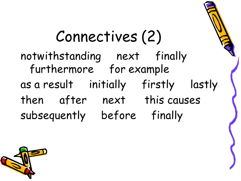 Connectives (2) notwithstanding next finally furthermore for example as a result initially firstly lastly then after next this causes subsequently before finally