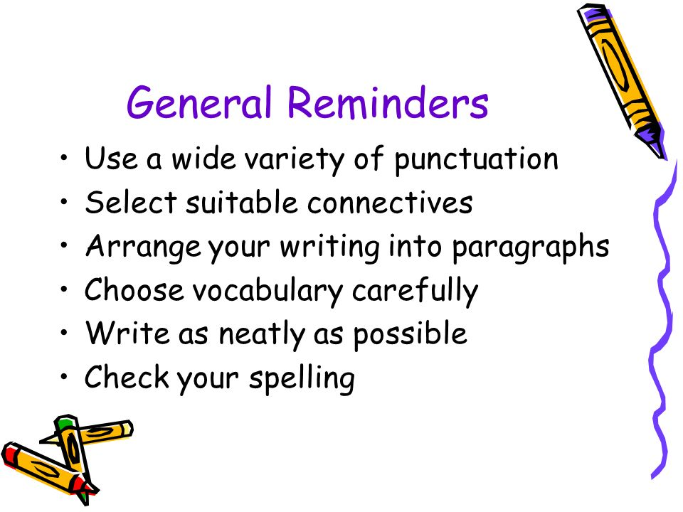 General Reminders Use a wide variety of punctuation Select suitable connectives Arrange your writing into paragraphs Choose vocabulary carefully Write as neatly as possible Check your spelling