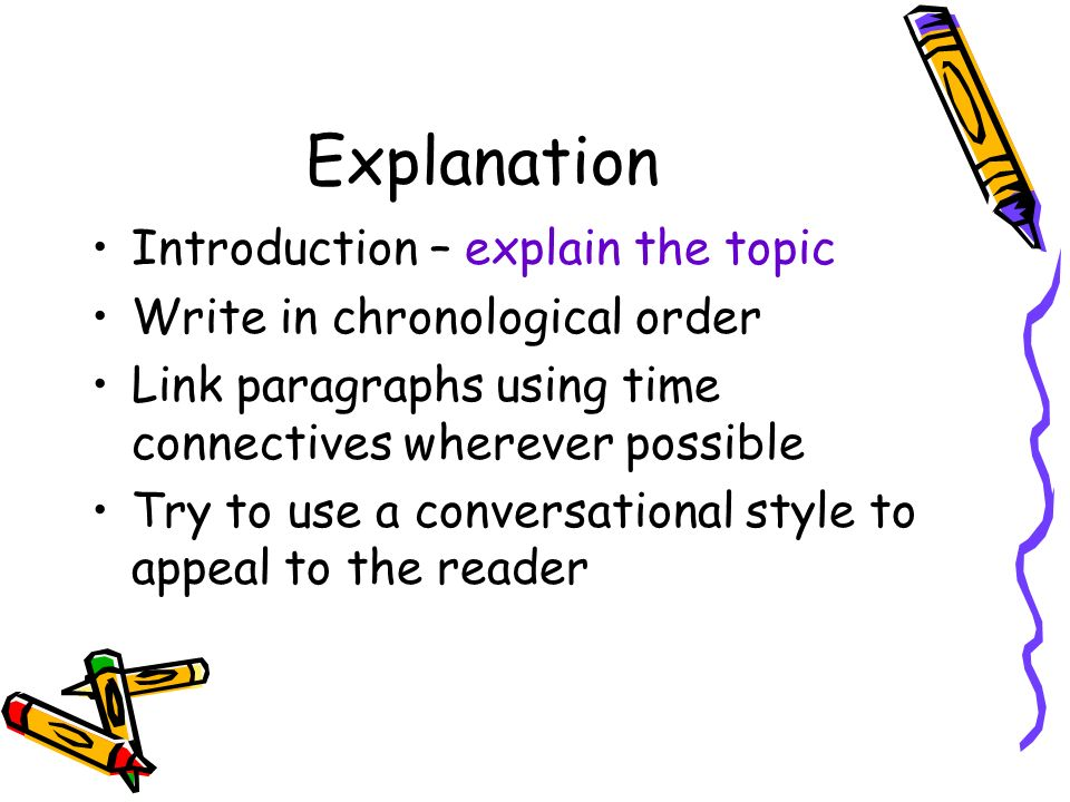 Explanation Introduction – explain the topic Write in chronological order Link paragraphs using time connectives wherever possible Try to use a conversational style to appeal to the reader