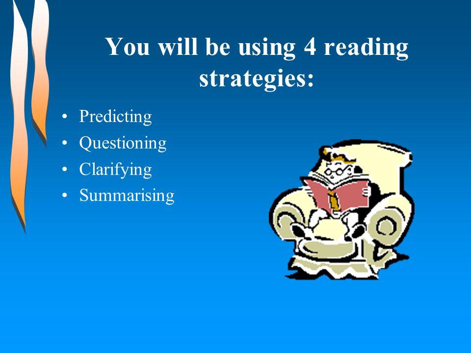 You will be using 4 reading strategies: Predicting Questioning Clarifying Summarising