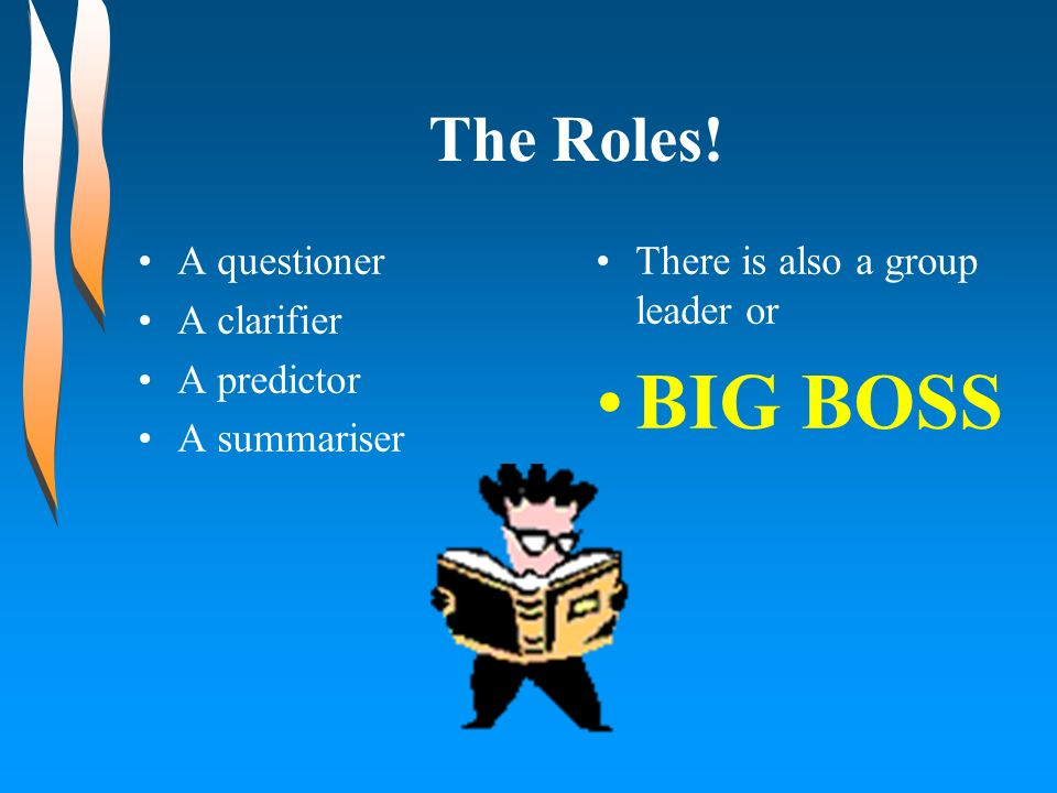 The Roles! A questioner A clarifier A predictor A summariser There is also a group leader or BIG BOSS