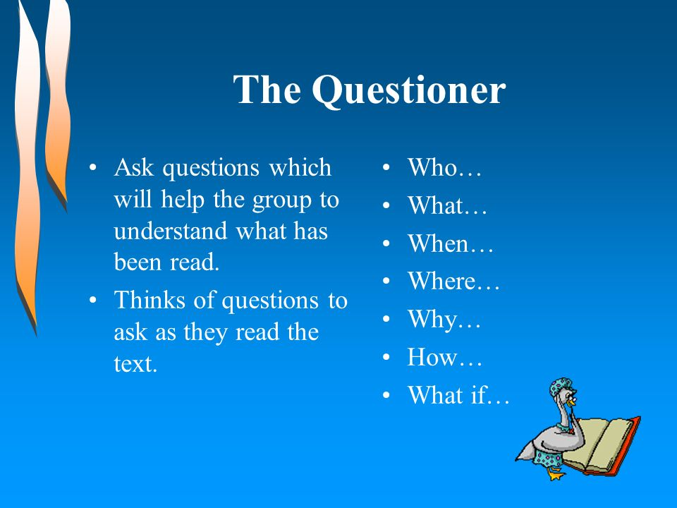 The Questioner Ask questions which will help the group to understand what has been read. Thinks of questions to ask as they read the text. Who… What…