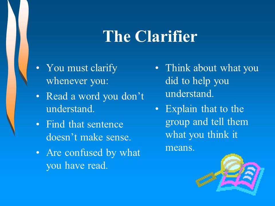 The Clarifier You must clarify whenever you: Read a word you dont understand. Find that sentence doesnt make sense. Are confused by what you have read