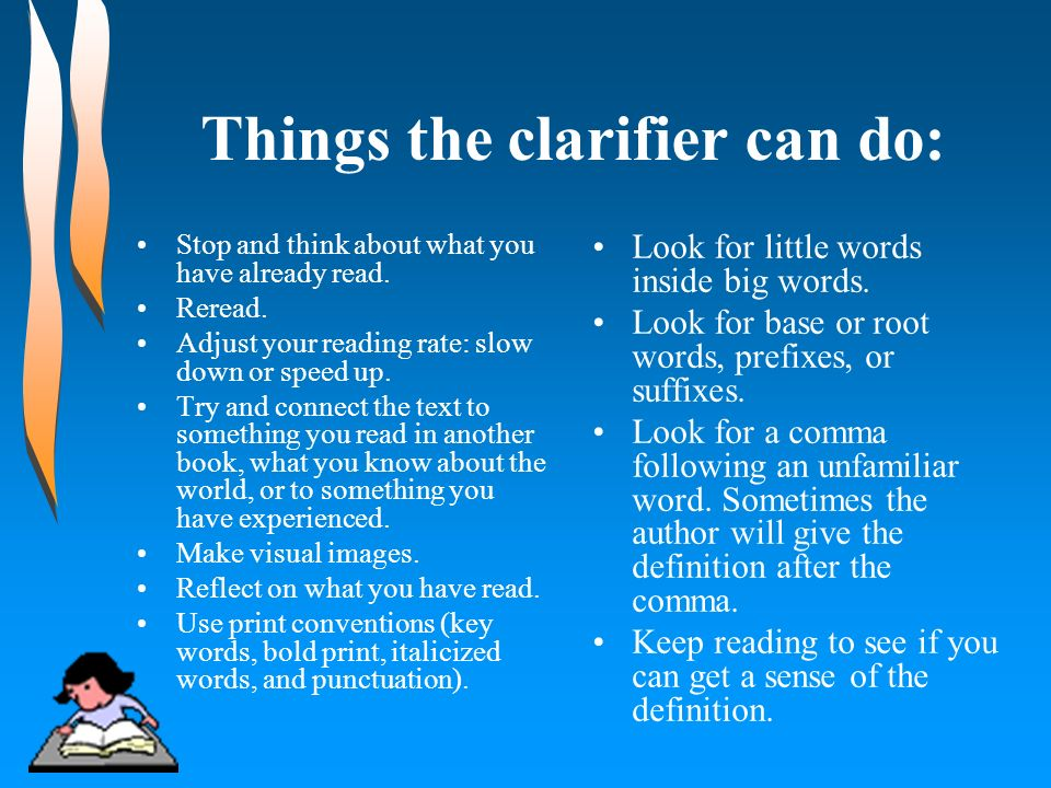 Things the clarifier can do: Stop and think about what you have already read. Reread. Adjust your reading rate: slow down or speed up. Try and connect