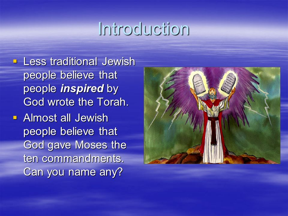 Introduction Less traditional Jewish people believe that people inspired by God wrote the Torah. Less traditional Jewish people believe that people in