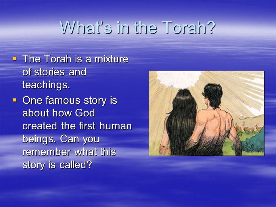 Whats in the Torah? The Torah is a mixture of stories and teachings. The Torah is a mixture of stories and teachings. One famous story is about how Go