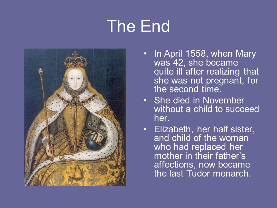 The End In April 1558, when Mary was 42, she became quite ill after realizing that she was not pregnant, for the second time. She died in November wit