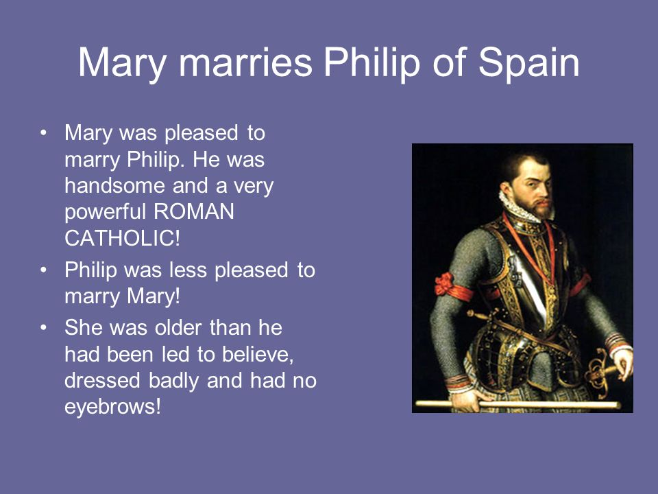 Mary marries Philip of Spain Mary was pleased to marry Philip. He was handsome and a very powerful ROMAN CATHOLIC! Philip was less pleased to marry Ma