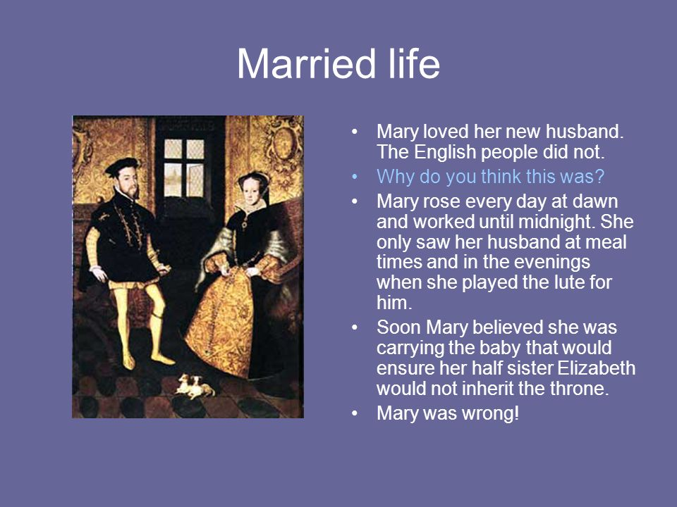 Married life Mary loved her new husband. The English people did not. Why do you think this was? Mary rose every day at dawn and worked until midnight.