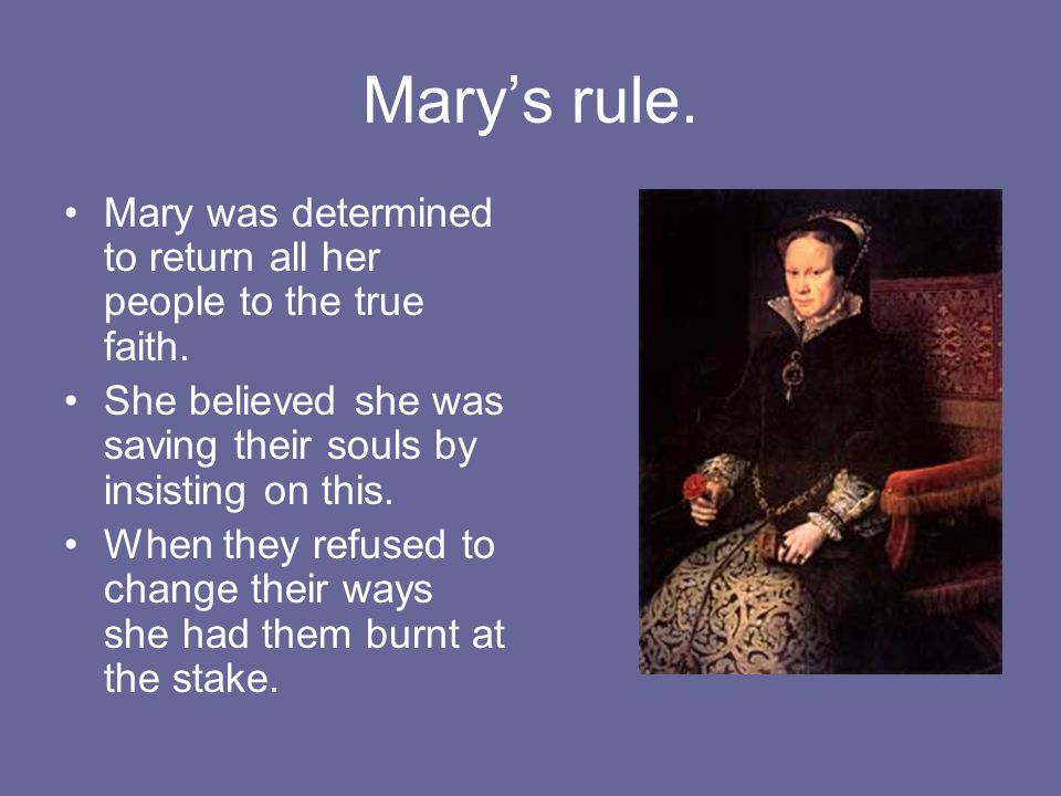 Marys rule. Mary was determined to return all her people to the true faith. She believed she was saving their souls by insisting on this. When they re