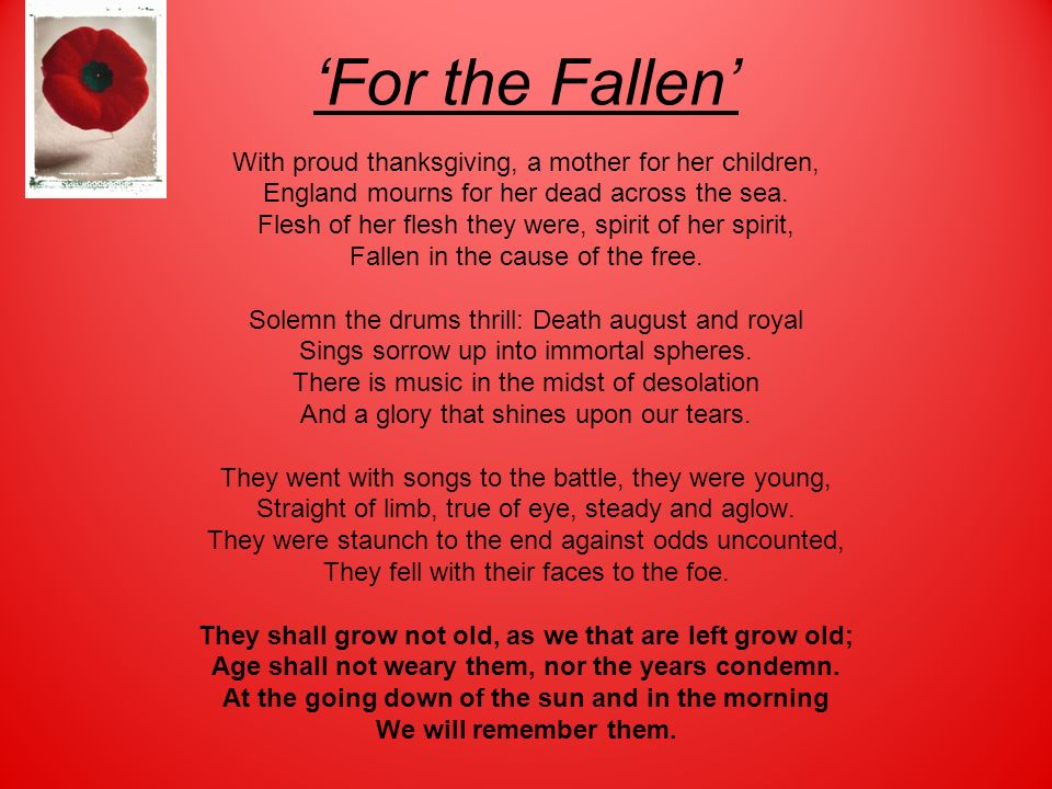 For the Fallen With proud thanksgiving, a mother for her children, England mourns for her dead across the sea. Flesh of her flesh they were, spirit of