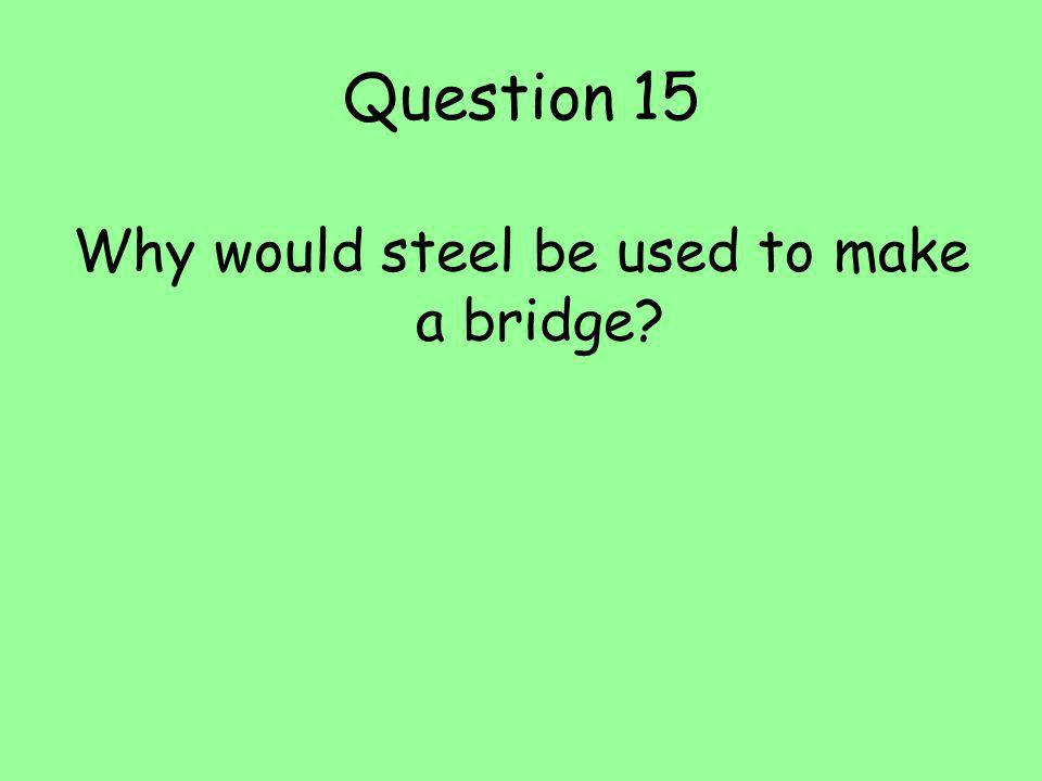 Question 15 Why would steel be used to make a bridge?