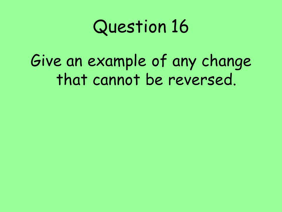 Question 16 Give an example of any change that cannot be reversed.