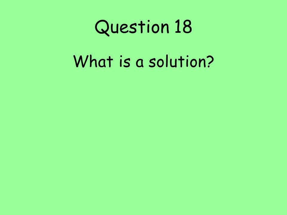 Question 18 What is a solution?