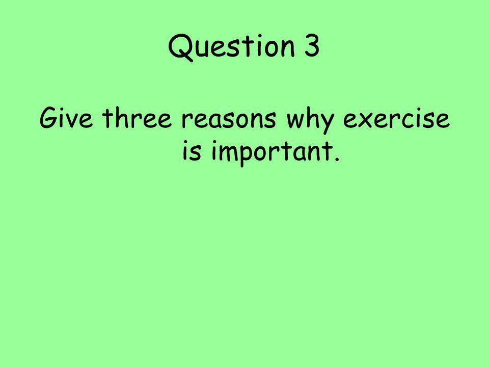 Question 3 Give three reasons why exercise is important.