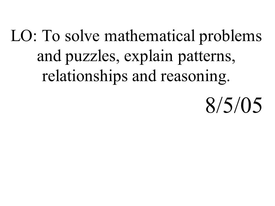 LO: To solve mathematical problems and puzzles, explain patterns, relationships and reasoning. 8/5/05