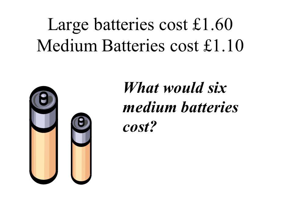 Large batteries cost £1.60 Medium Batteries cost £1.10 What would six medium batteries cost?