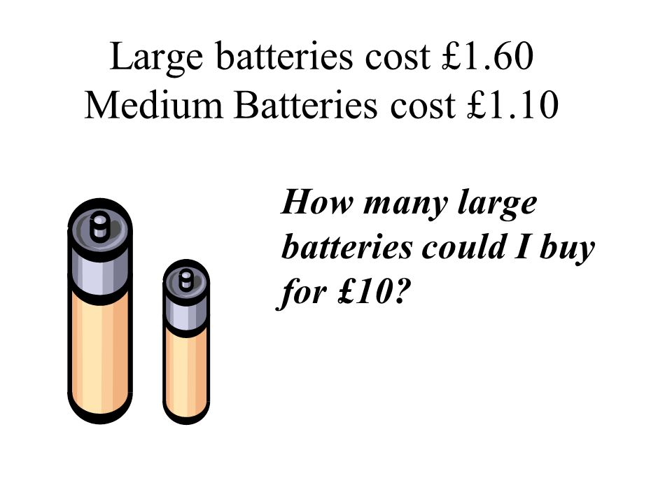 Large batteries cost £1.60 Medium Batteries cost £1.10 How many large batteries could I buy for £10?