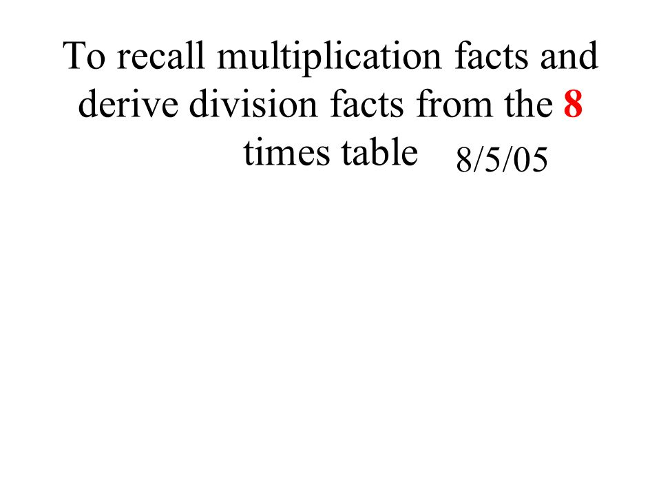To recall multiplication facts and derive division facts from the 8 times table 1 2 3 4 5 6 7 8 9 10