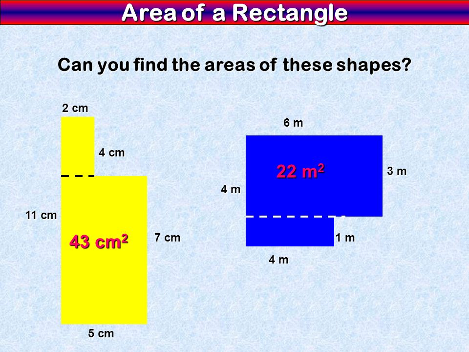 Area of a Rectangle Can you find the areas of these shapes? 11 cm 5 cm 7 cm 4 cm 2 cm 43 cm 2 6 m 4 m 3 m 4 m 1 m 22 m 2