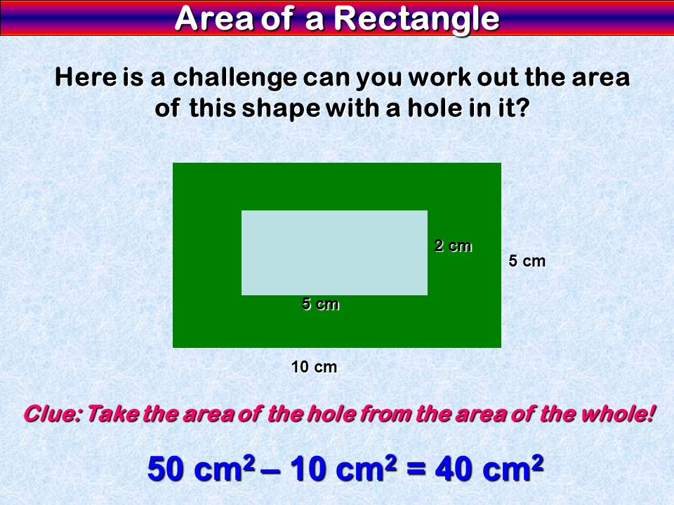 Area of a Rectangle Here is a challenge can you work out the area of this shape with a hole in it? 10 cm 5 cm 2 cm Clue: Take the area of the hole fro