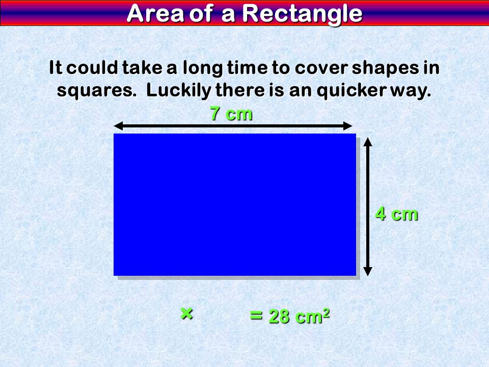 Area of a Rectangle It could take a long time to cover shapes in squares. Luckily there is an quicker way. 7 cm 4 cm × = 28 cm 2