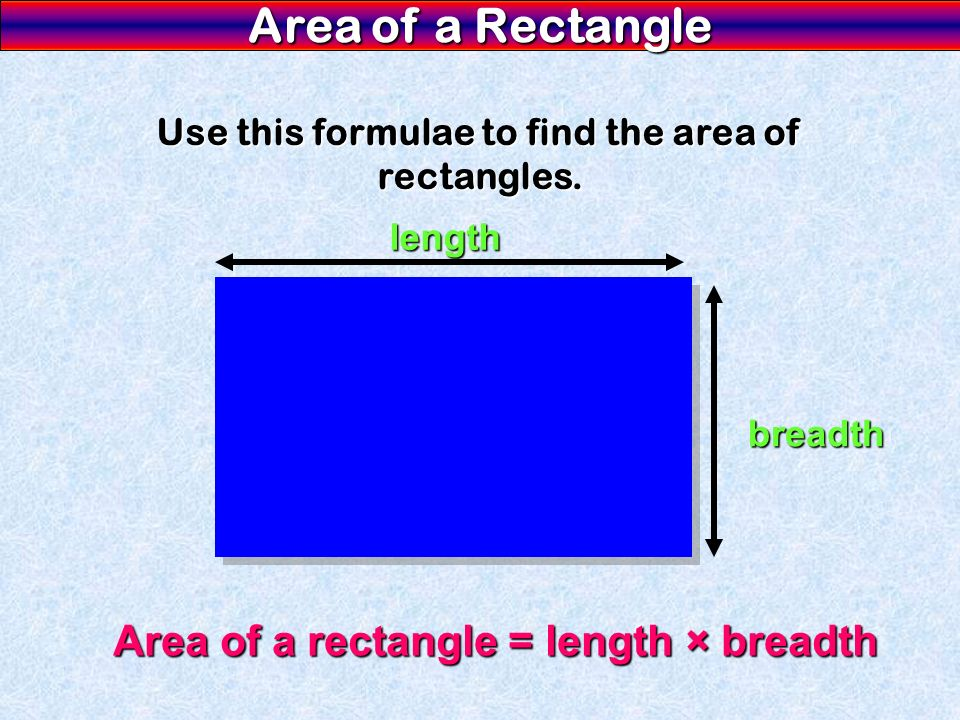 Area of a Rectangle Use this formulae to find the area of rectangles. Area of a rectangle = length × breadth length breadth
