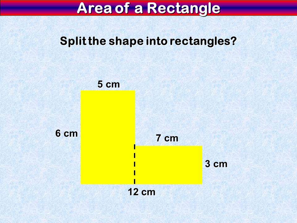 Area of a Rectangle Split the shape into rectangles? 12 cm 6 cm 5 cm 7 cm 3 cm