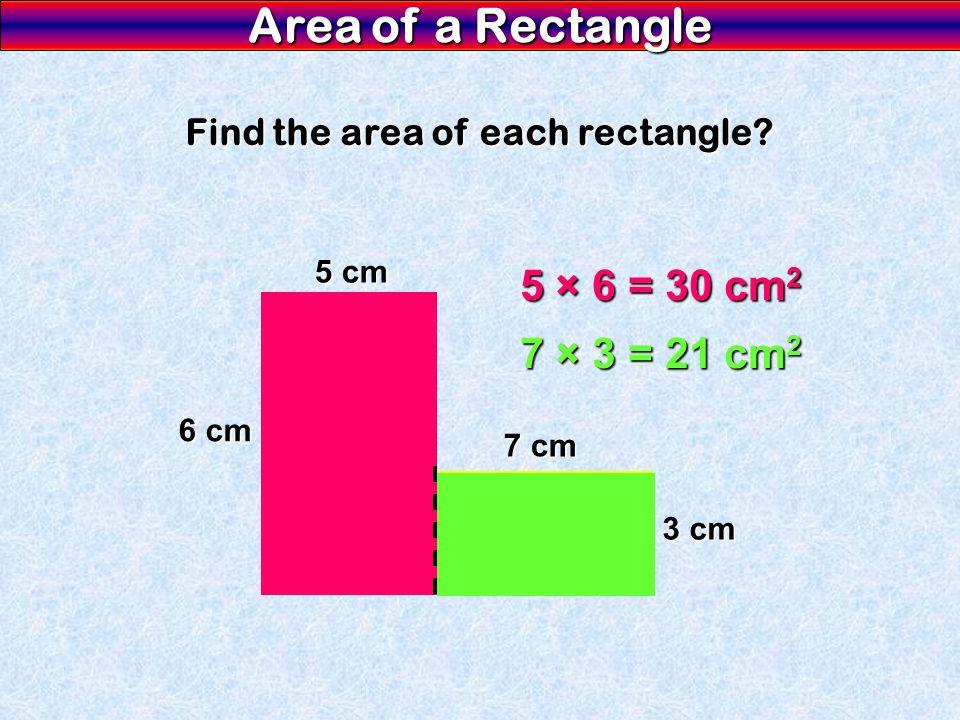 Area of a Rectangle Find the area of each rectangle? 6 cm 5 cm 7 cm 3 cm 5 × 6 = 30 cm 2 7 × 3 = 21 cm 2