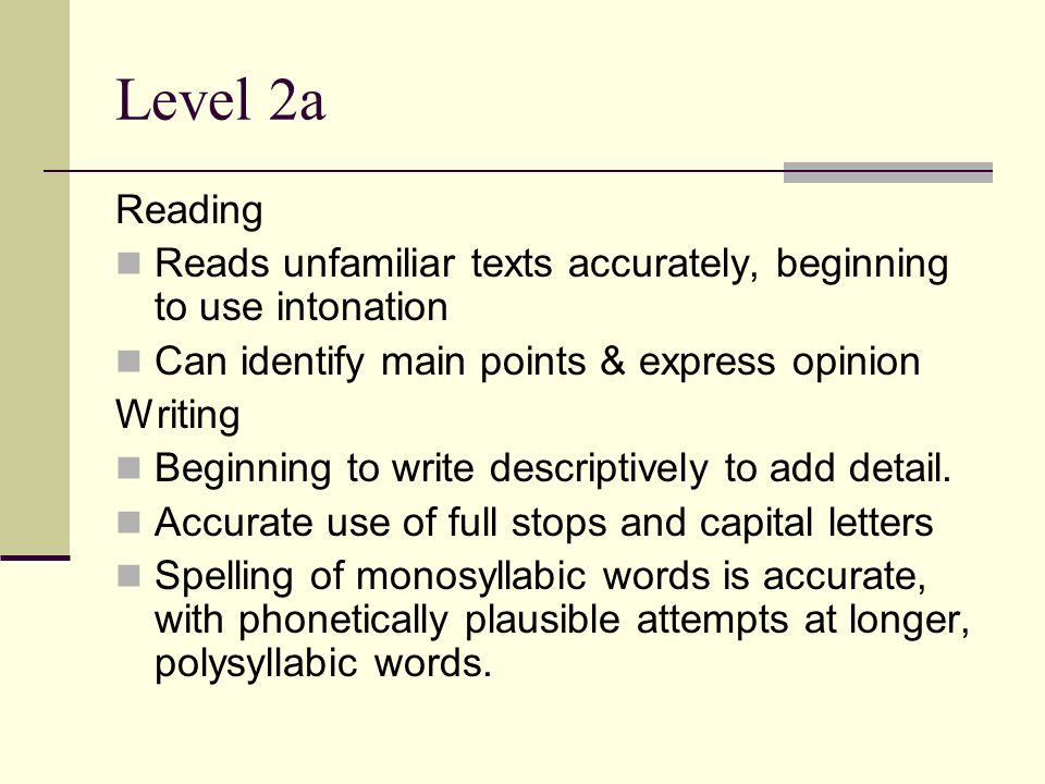 Level 2a Reading Reads unfamiliar texts accurately, beginning to use intonation Can identify main points & express opinion Writing Beginning to write descriptively to add detail.