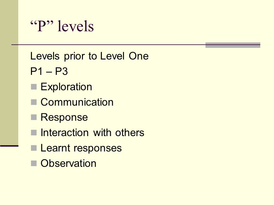 P levels Levels prior to Level One P1 – P3 Exploration Communication Response Interaction with others Learnt responses Observation