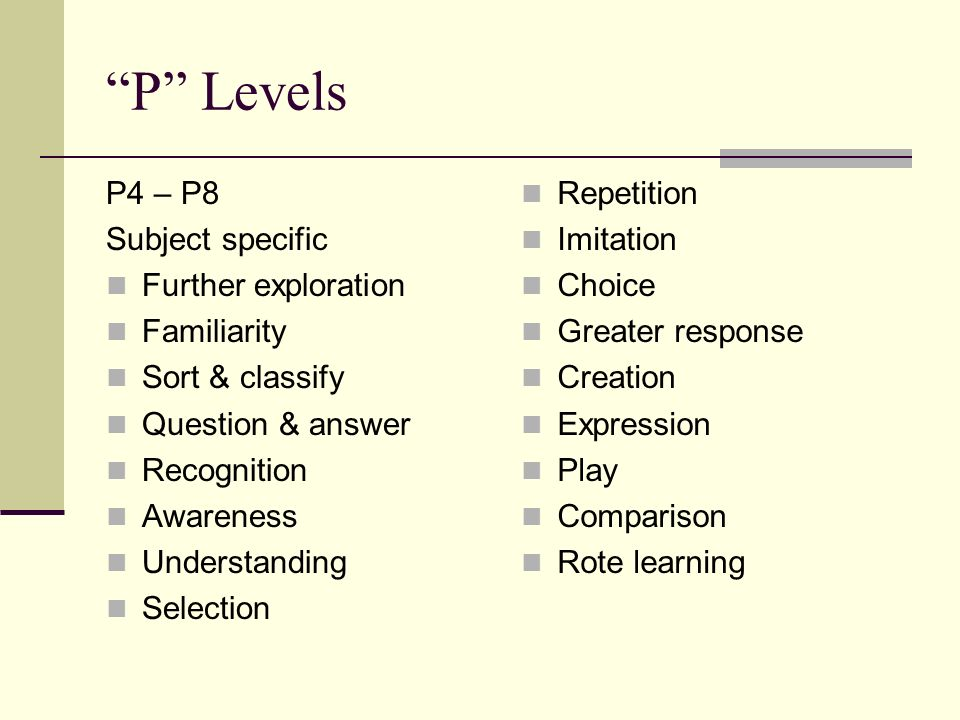 P Levels P4 – P8 Subject specific Further exploration Familiarity Sort & classify Question & answer Recognition Awareness Understanding Selection Repetition Imitation Choice Greater response Creation Expression Play Comparison Rote learning