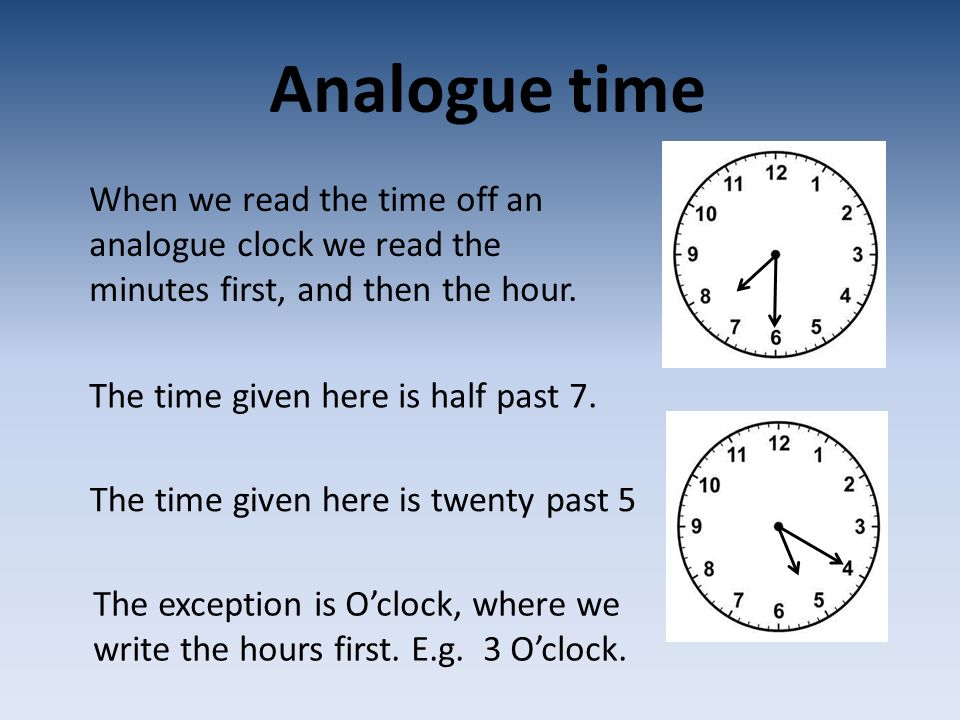 Analogue time When we read the time off an analogue clock we read the minutes first, and then the hour.