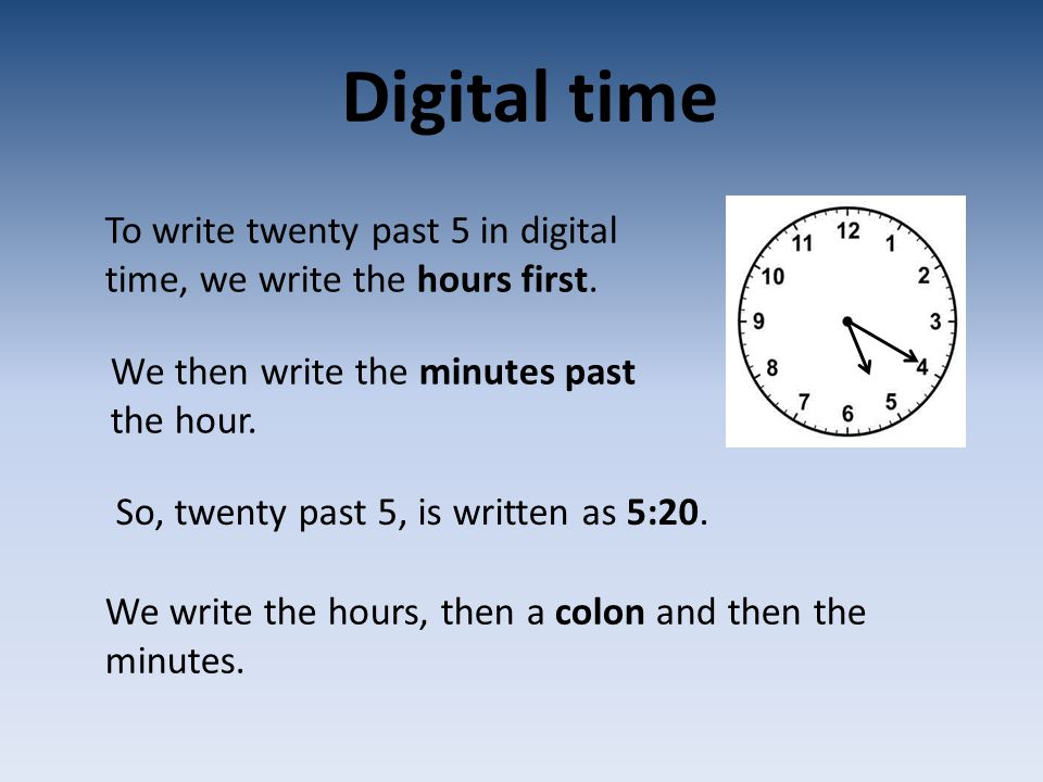 Digital time To write twenty past 5 in digital time, we write the hours first. We then write the minutes past the hour. So, twenty past 5, is written
